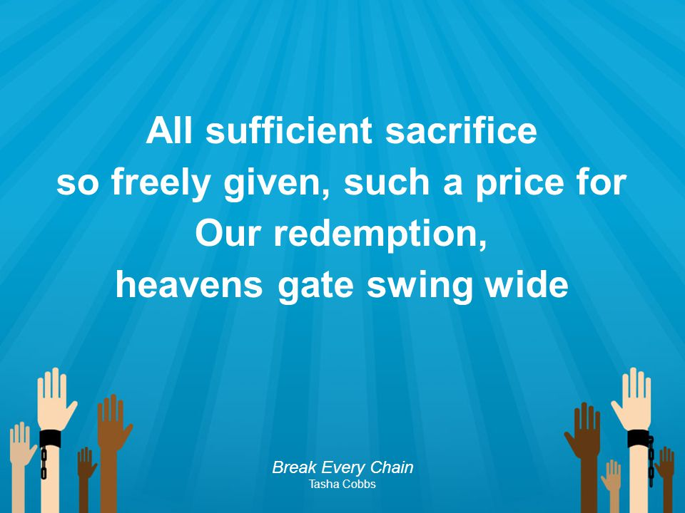 All sufficient sacrifice so freely given, such a price for Our redemption, heavens gate swing wide Break Every Chain Tasha Cobbs