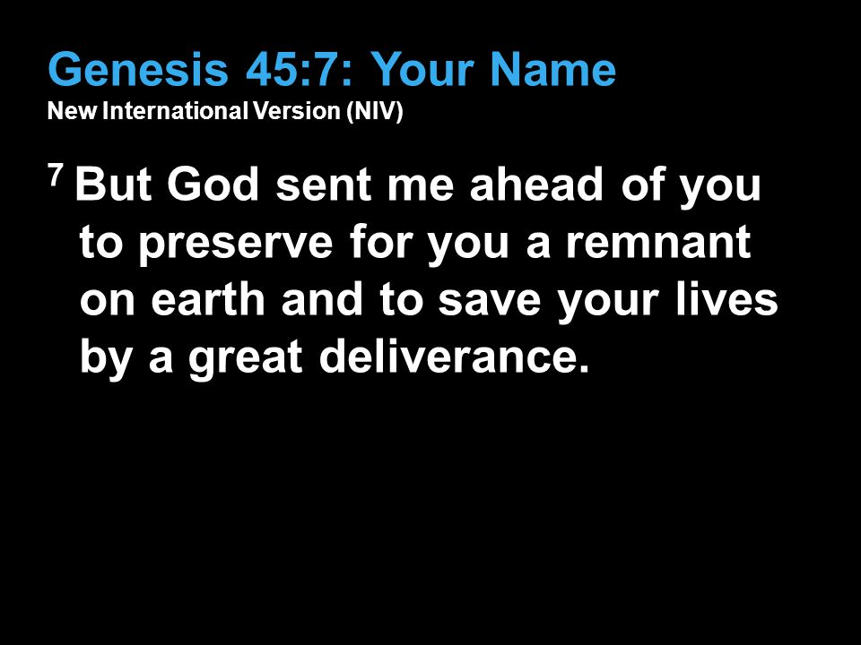 Genesis 45:7: Your Name New International Version (NIV) 7 But God sent me ahead of you to preserve for you a remnant on earth and to save your lives b