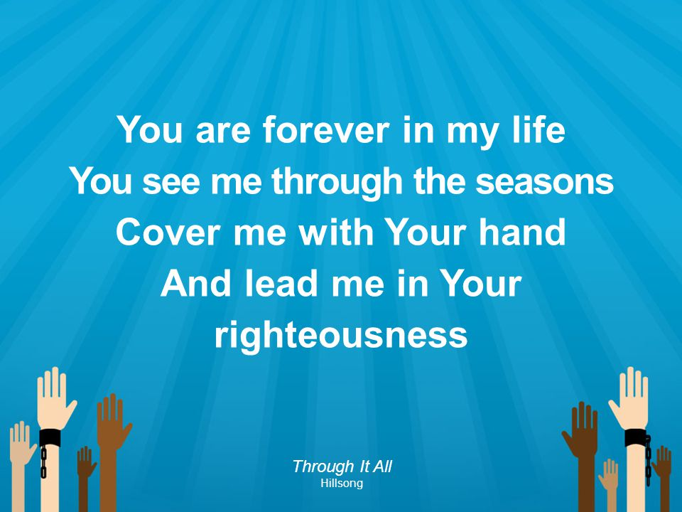 You are forever in my life You see me through the seasons Cover me with Your hand And lead me in Your righteousness Through It All Hillsong