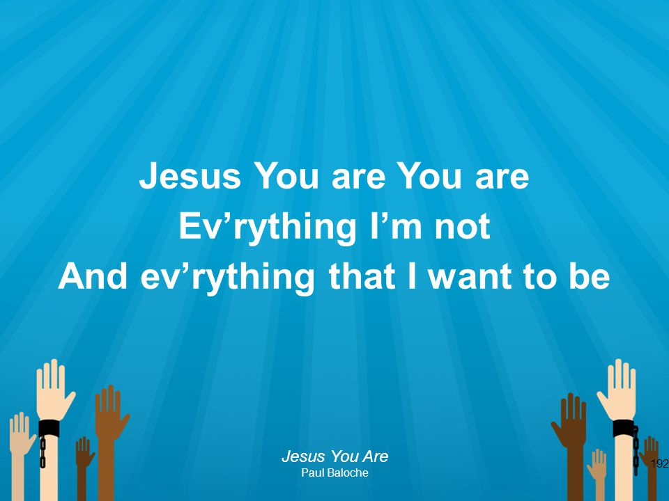 192 Jesus You are You are Ev'rything I'm not And ev'rything that I want to be Jesus You Are Paul Baloche
