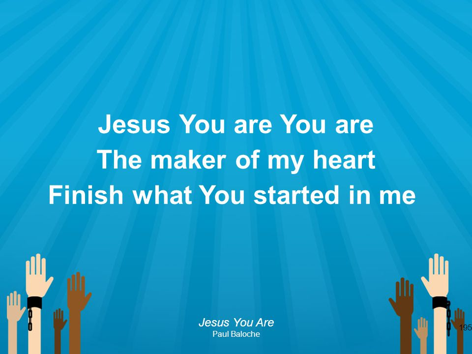 195 Jesus You are You are The maker of my heart Finish what You started in me Jesus You Are Paul Baloche