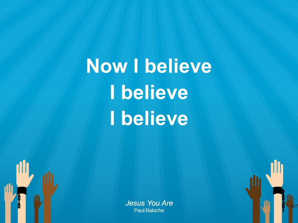 197 Now I believe I believe Jesus You Are Paul Baloche