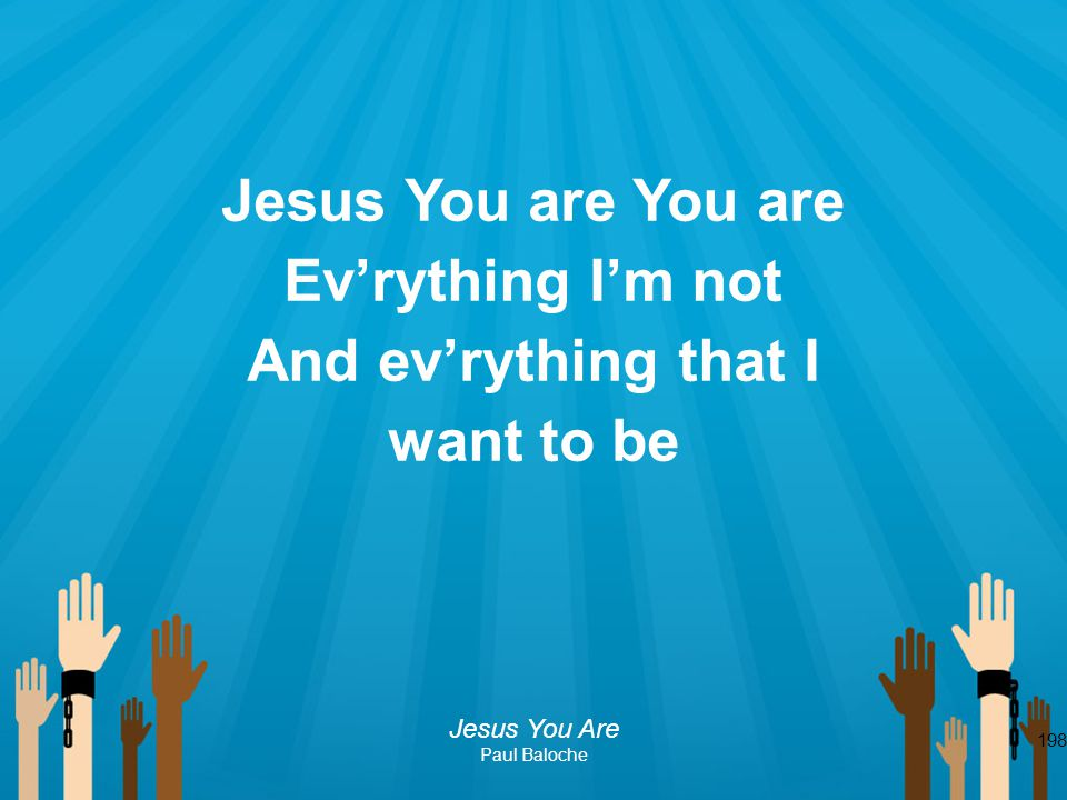 198 Jesus You are You are Ev'rything I'm not And ev'rything that I want to be Jesus You Are Paul Baloche