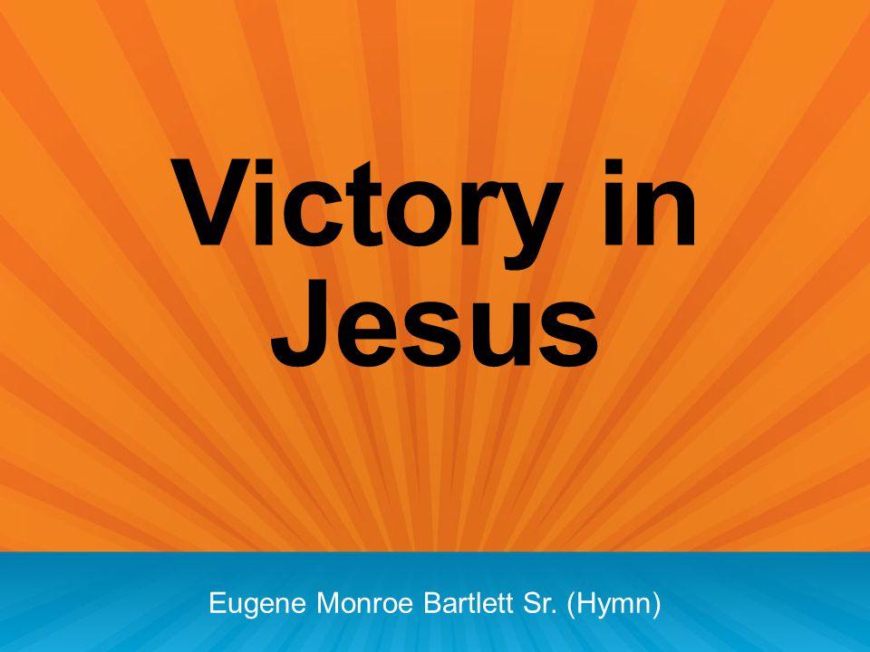 Victory in Jesus Eugene Monroe Bartlett Sr. (Hymn)