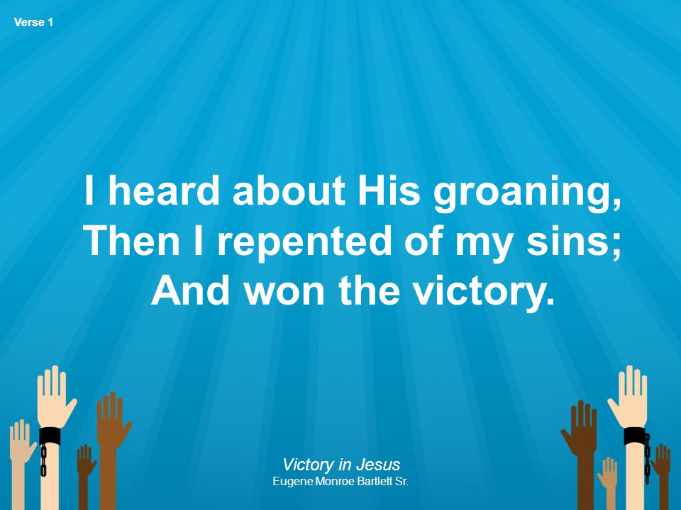 I heard about His groaning, Then I repented of my sins; And won the victory. Victory in Jesus Eugene Monroe Bartlett Sr. Verse 1