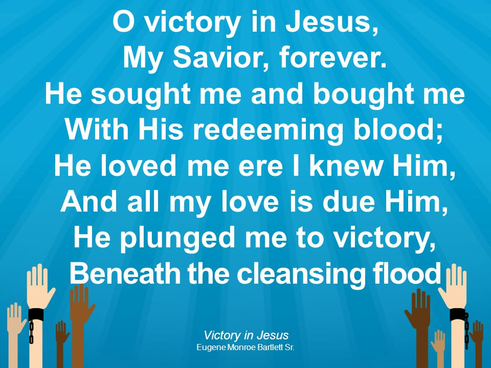 O victory in Jesus, My Savior, forever. He sought me and bought me With His redeeming blood; He loved me ere I knew Him, And all my love is due Him, H