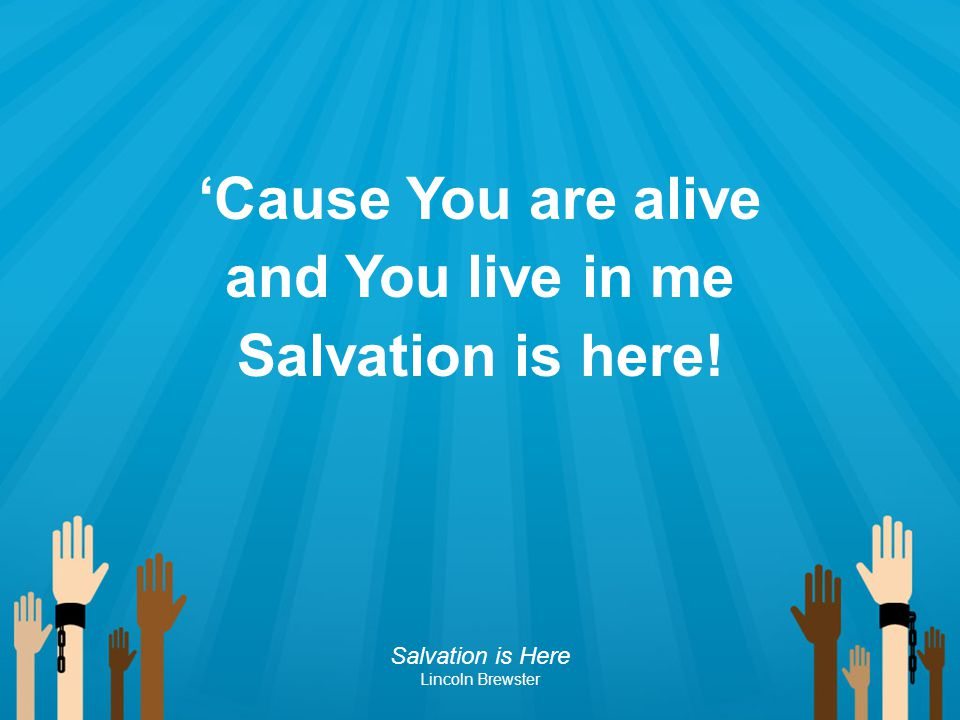 'Cause You are alive and You live in me Salvation is here! Salvation is Here Lincoln Brewster