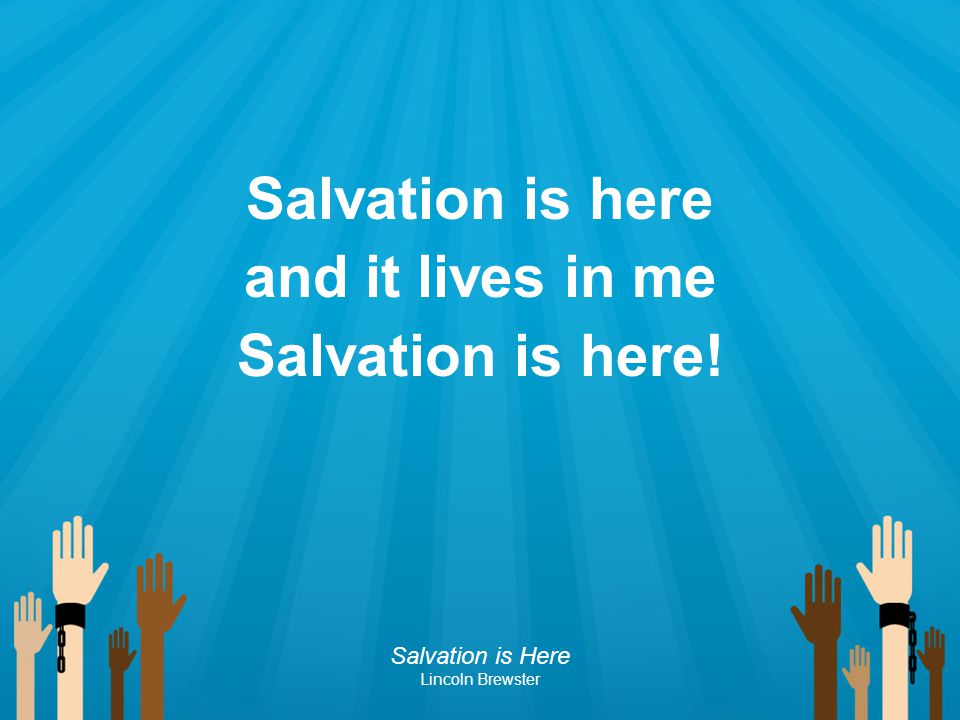 Salvation is here and it lives in me Salvation is here! Salvation is Here Lincoln Brewster