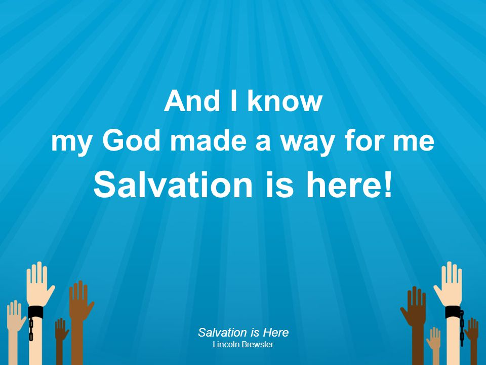 And I know my God made a way for me Salvation is here! Salvation is Here Lincoln Brewster