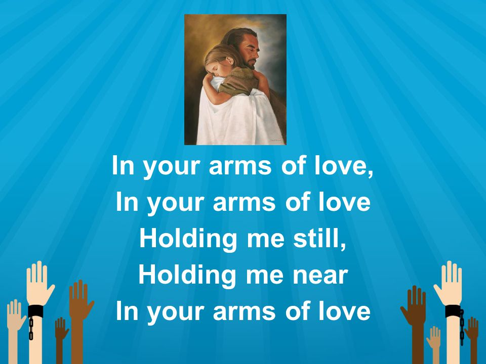 In your arms of love, In your arms of love Holding me still, Holding me near In your arms of love