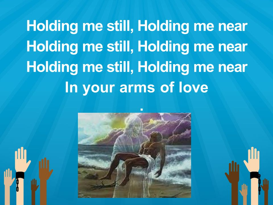 Holding me still, Holding me near In your arms of love.