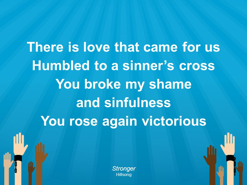 There is love that came for us Humbled to a sinner's cross You broke my shame and sinfulness You rose again victorious Stronger Hillsong