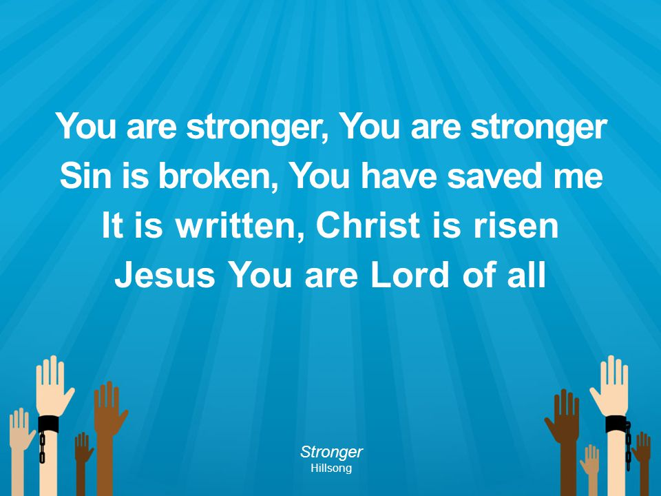 You are stronger, You are stronger Sin is broken, You have saved me It is written, Christ is risen Jesus You are Lord of all Stronger Hillsong