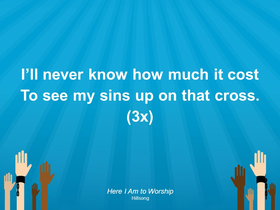 I'll never know how much it cost To see my sins up on that cross. (3x) Here I Am to Worship Hillsong