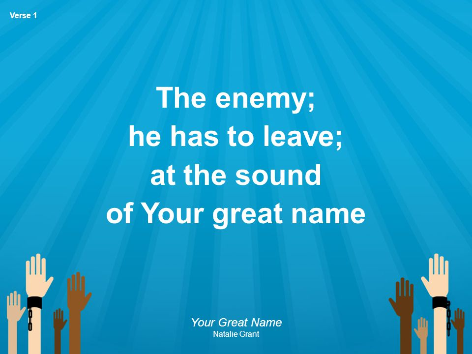 The enemy; he has to leave; at the sound of Your great name Your Great Name Natalie Grant Verse 1
