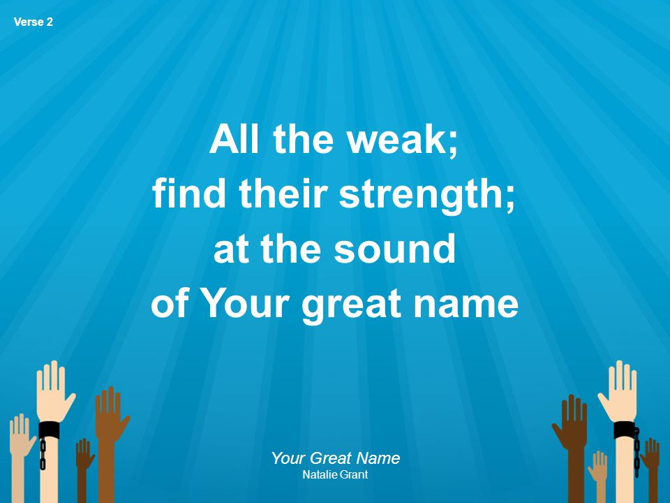 All the weak; find their strength; at the sound of Your great name Your Great Name Natalie Grant Verse 2