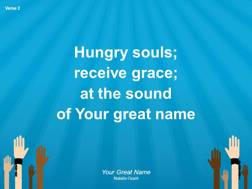 Hungry souls; receive grace; at the sound of Your great name Your Great Name Natalie Grant Verse 2