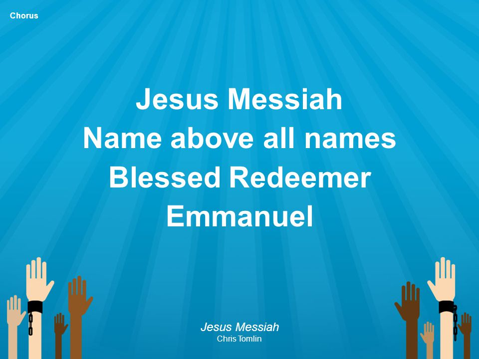 Jesus Messiah Name above all names Blessed Redeemer Emmanuel Jesus Messiah Chris Tomlin Chorus