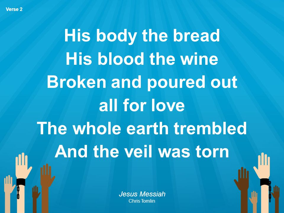 His body the bread His blood the wine Broken and poured out all for love The whole earth trembled And the veil was torn Jesus Messiah Chris Tomlin Ver