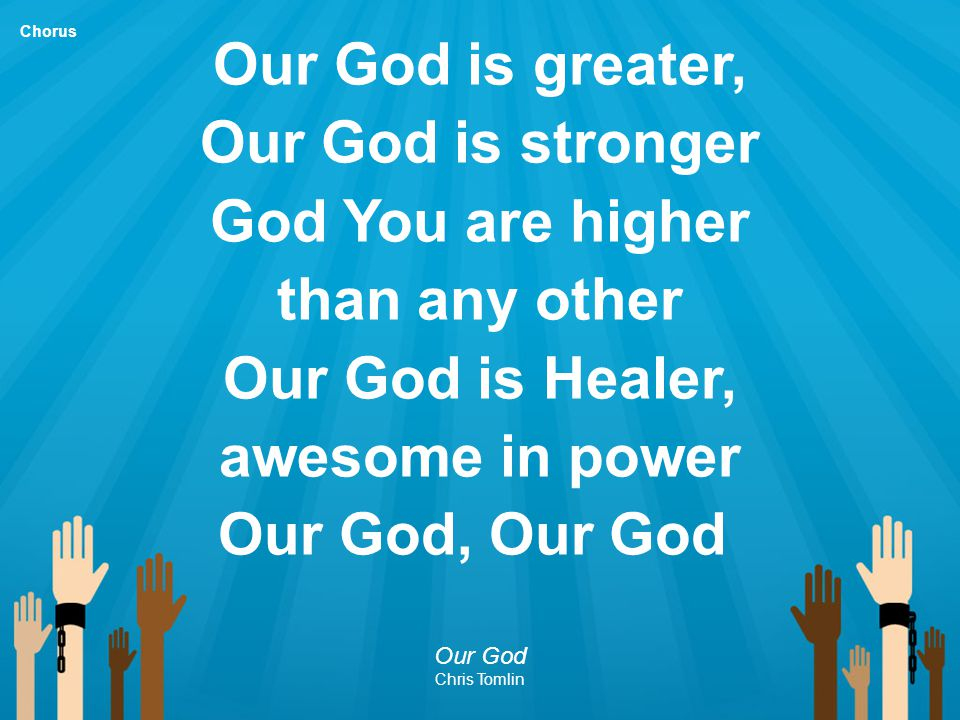 Our God is greater, Our God is stronger God You are higher than any other Our God is Healer, awesome in power Our God, Our God Our God Chris Tomlin Ch