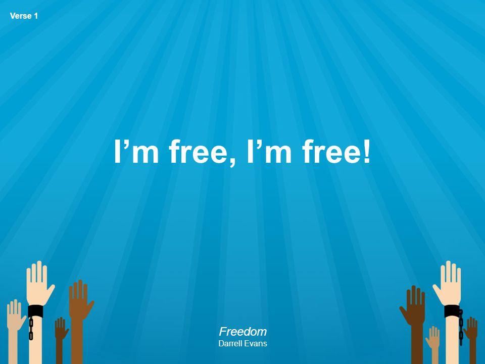I'm free, I'm free! Freedom Darrell Evans Verse 1