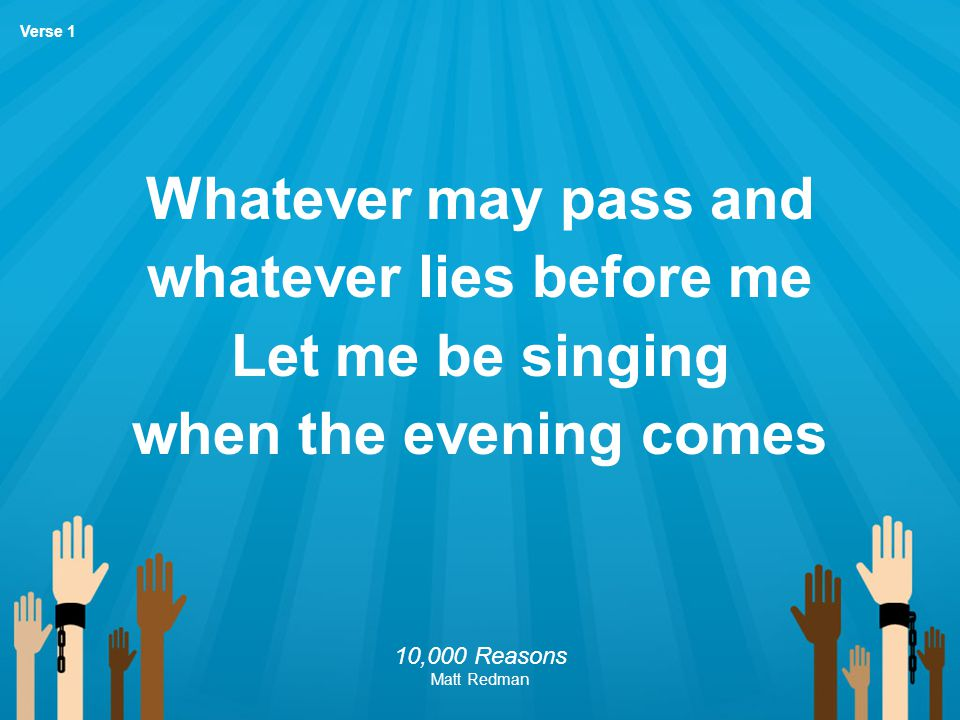 Whatever may pass and whatever lies before me Let me be singing when the evening comes 10,000 Reasons Matt Redman Verse 1