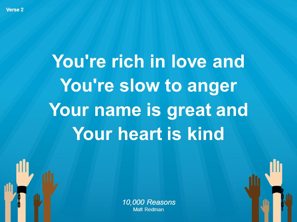 You're rich in love and You're slow to anger Your name is great and Your heart is kind 10,000 Reasons Matt Redman Verse 2