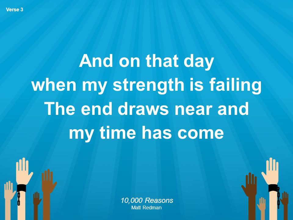 And on that day when my strength is failing The end draws near and my time has come 10,000 Reasons Matt Redman Verse 3