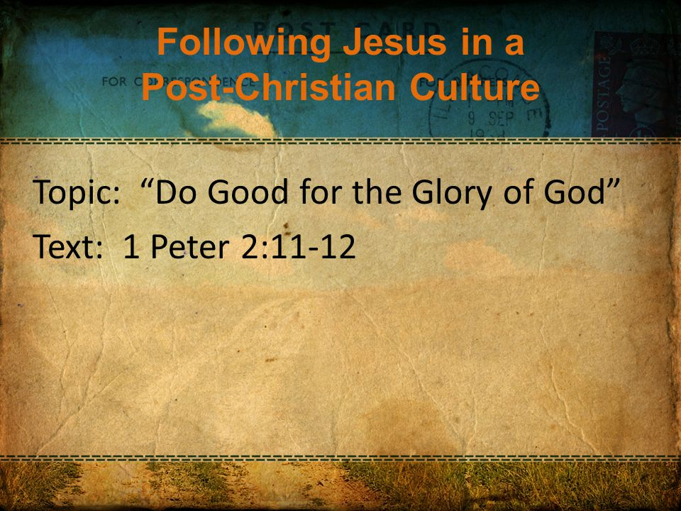 Following Jesus in a Post-Christian Culture Topic: Do Good for the Glory of God Text: 1 Peter 2:11-12