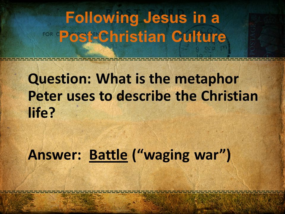 Following Jesus in a Post-Christian Culture Question: What is the metaphor Peter uses to describe the Christian life.