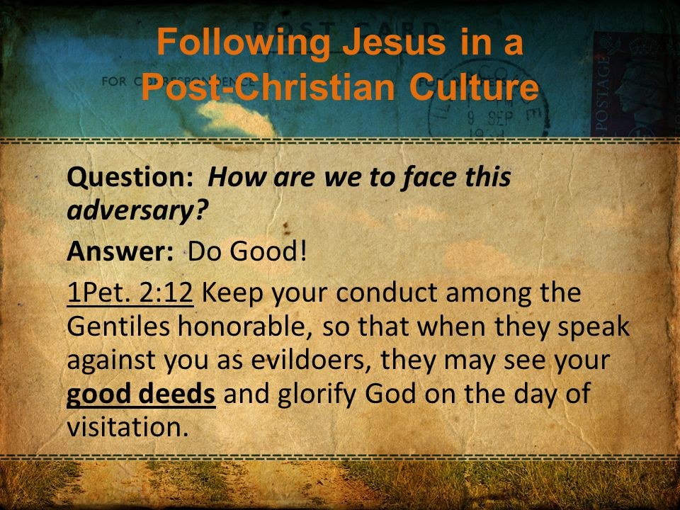 Following Jesus in a Post-Christian Culture Question: How are we to face this adversary.
