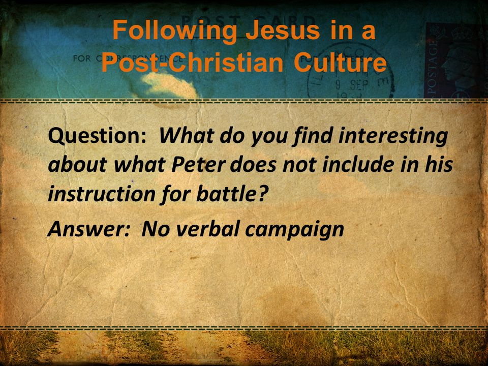 Following Jesus in a Post-Christian Culture Question: What do you find interesting about what Peter does not include in his instruction for battle.