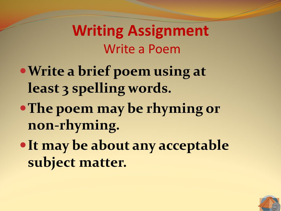 Writing Assignment Write a Poem Write a brief poem using at least 3 spelling words. The poem may be rhyming or non-rhyming. It may be about any accept