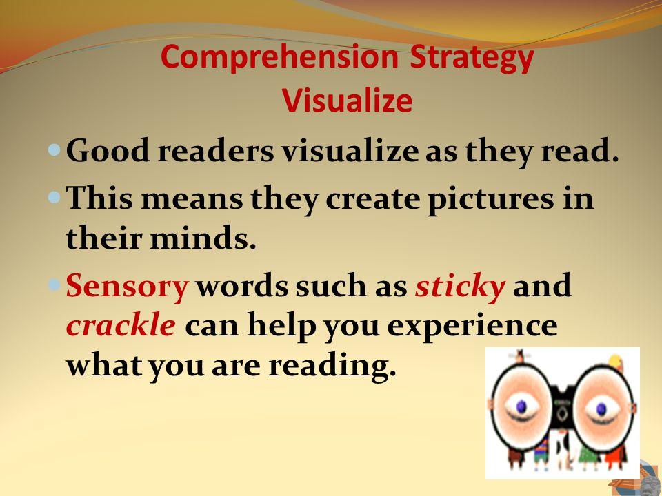 Comprehension Strategy Visualize Good readers visualize as they read. This means they create pictures in their minds. Sensory words such as sticky and