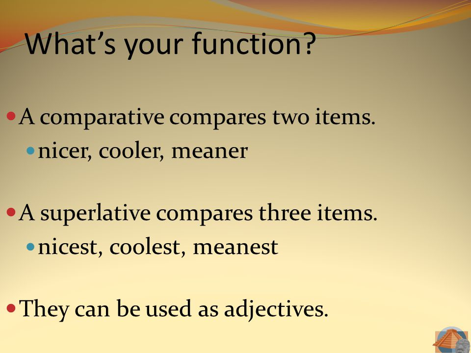 What's your function? A comparative compares two items. nicer, cooler, meaner A superlative compares three items. nicest, coolest, meanest They can be