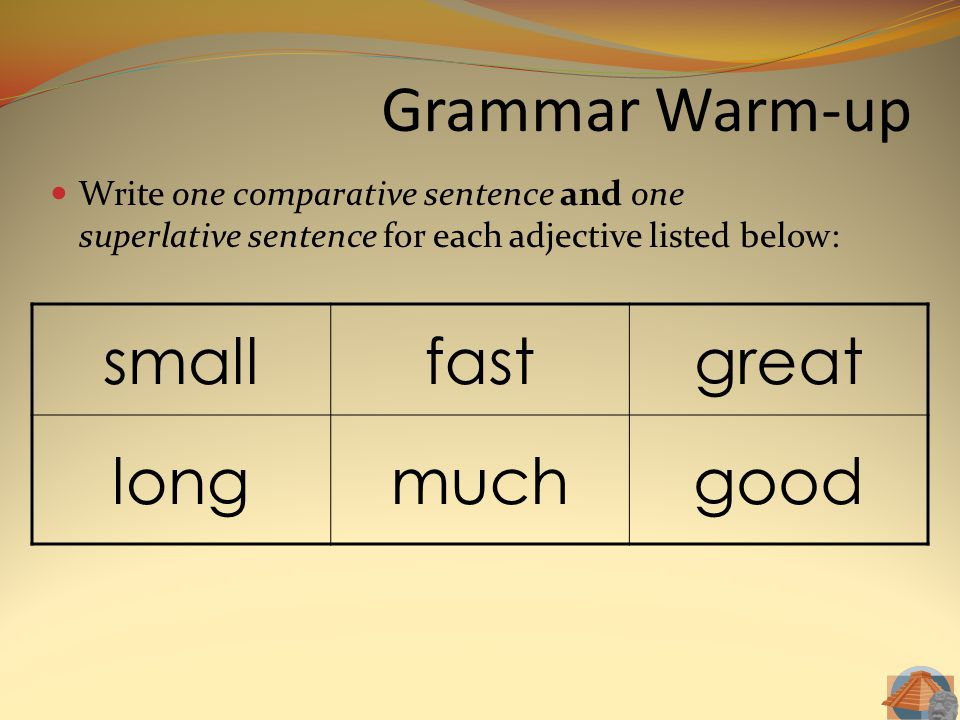 Grammar Warm-up Write one comparative sentence and one superlative sentence for each adjective listed below: smallfastgreat longmuchgood