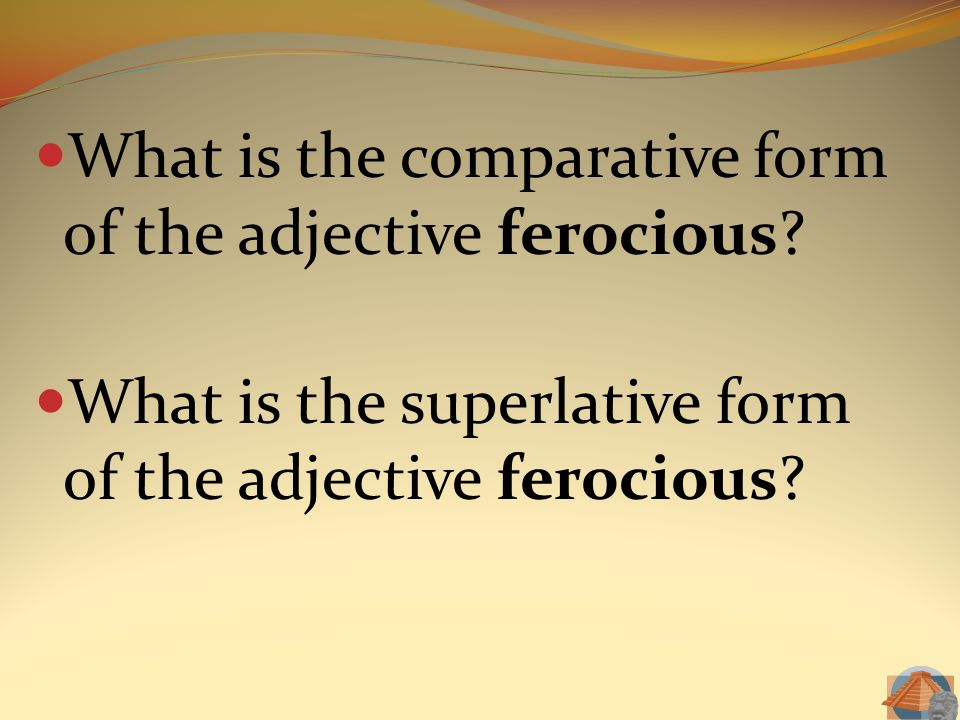 What is the comparative form of the adjective ferocious? What is the superlative form of the adjective ferocious?