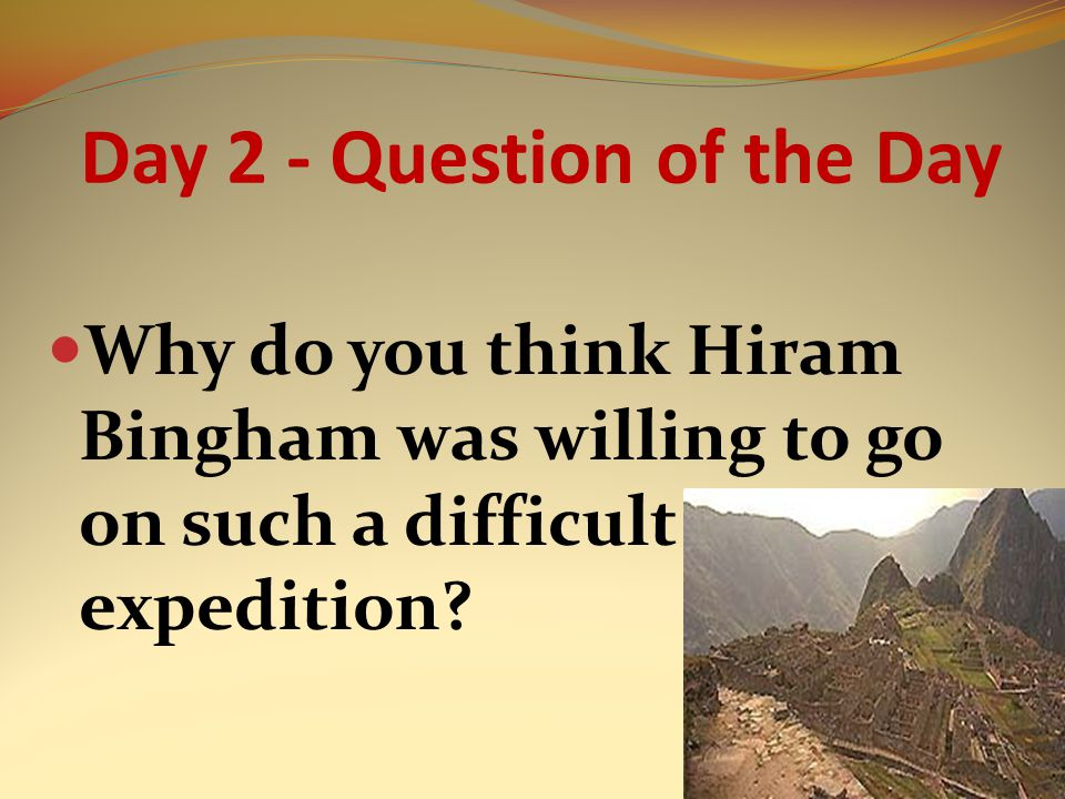 Day 2 - Question of the Day Why do you think Hiram Bingham was willing to go on such a difficult expedition?