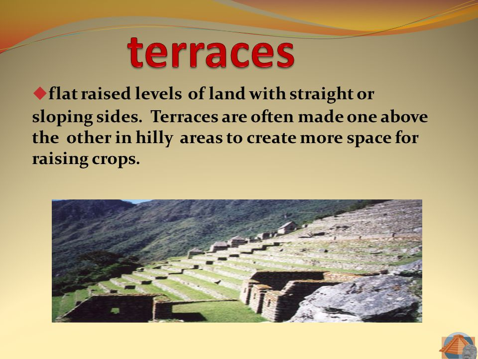  flat raised levels of land with straight or sloping sides. Terraces are often made one above the other in hilly areas to create more space for raisi