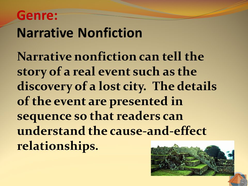 Genre: Narrative Nonfiction Narrative nonfiction can tell the story of a real event such as the discovery of a lost city. The details of the event are