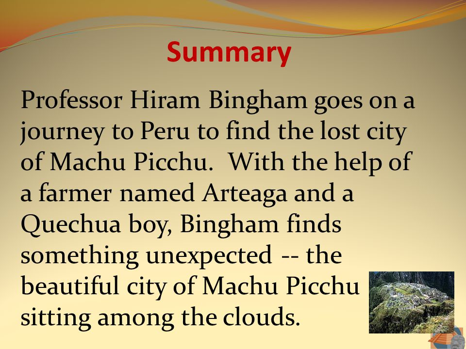 Summary Professor Hiram Bingham goes on a journey to Peru to find the lost city of Machu Picchu. With the help of a farmer named Arteaga and a Quechua