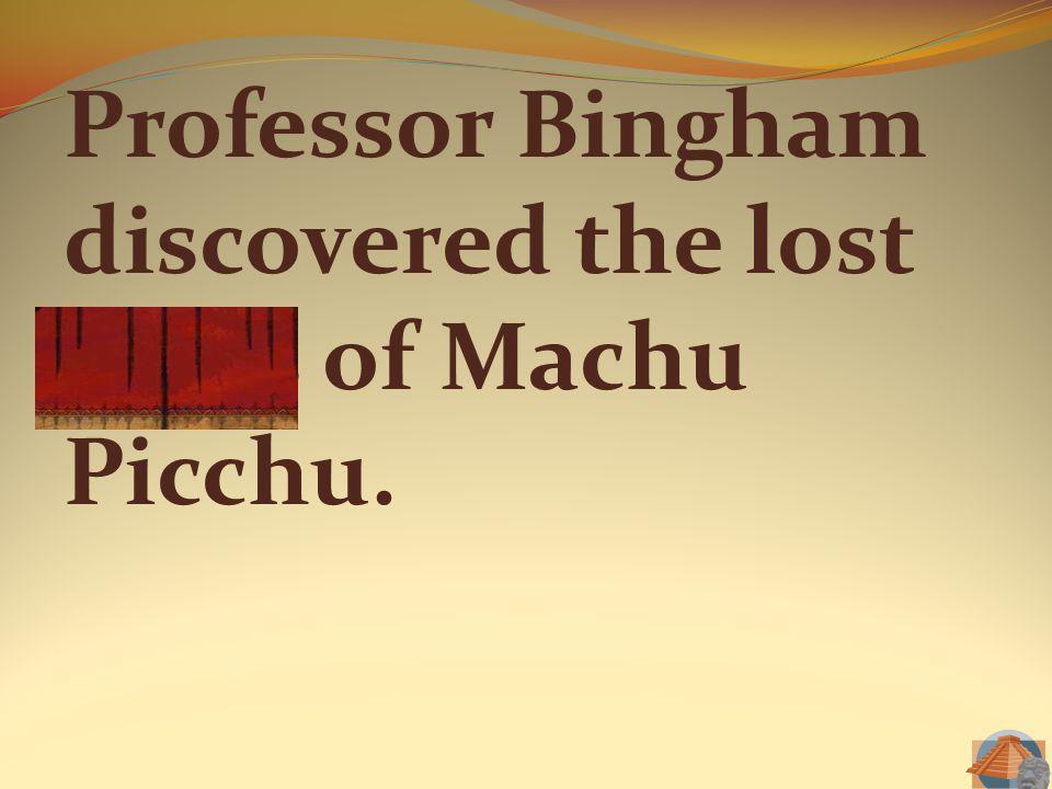 Professor Bingham discovered the lost ruins of Machu Picchu.