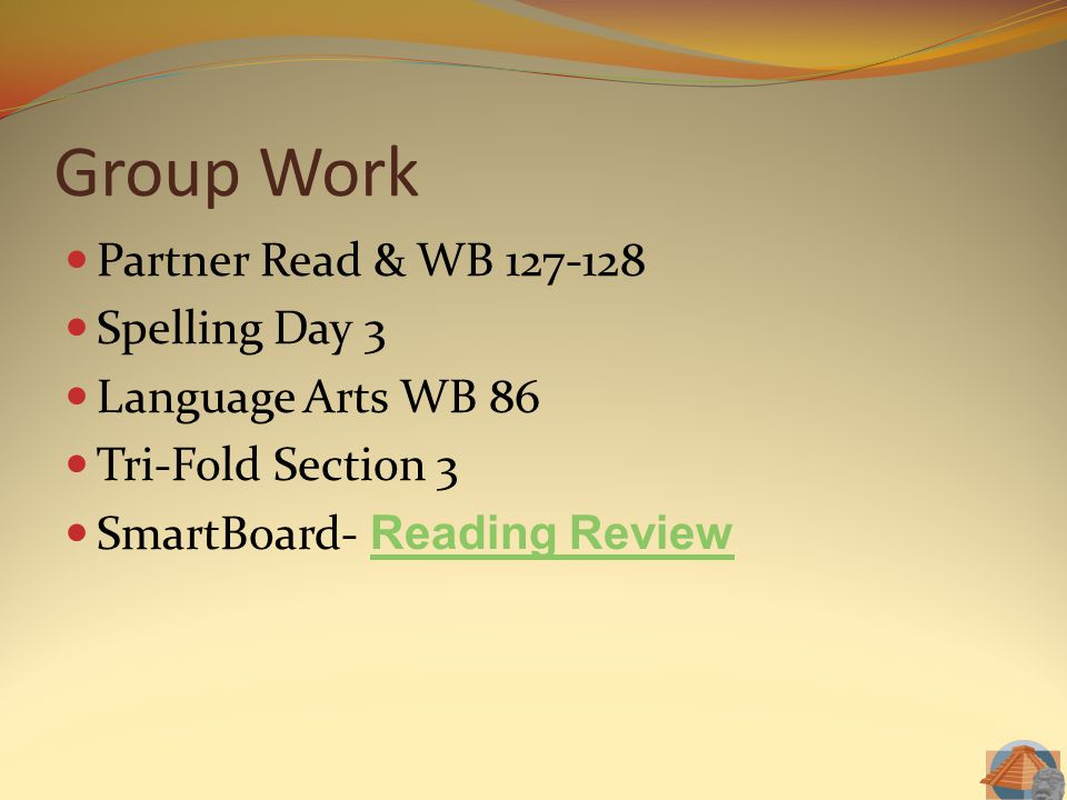 Group Work Partner Read & WB 127-128 Spelling Day 3 Language Arts WB 86 Tri-Fold Section 3 SmartBoard- Reading Review Reading Review