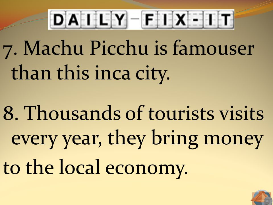 7. Machu Picchu is famouser than this inca city. 8. Thousands of tourists visits every year, they bring money to the local economy.