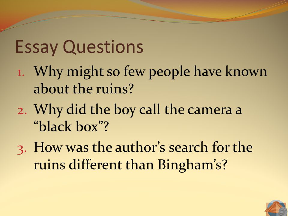 """Essay Questions 1. Why might so few people have known about the ruins? 2. Why did the boy call the camera a """"black box""""? 3. How was the author's searc"""