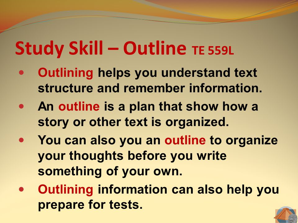 Study Skill – Outline TE 559L Outlining helps you understand text structure and remember information. An outline is a plan that show how a story or ot