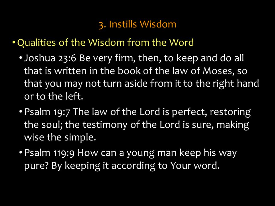 3. Instills Wisdom Qualities of the Wisdom from the Word Joshua 23:6 Be very firm, then, to keep and do all that is written in the book of the law of
