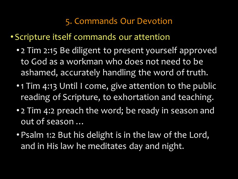 5. Commands Our Devotion Scripture itself commands our attention 2 Tim 2:15 Be diligent to present yourself approved to God as a workman who does not