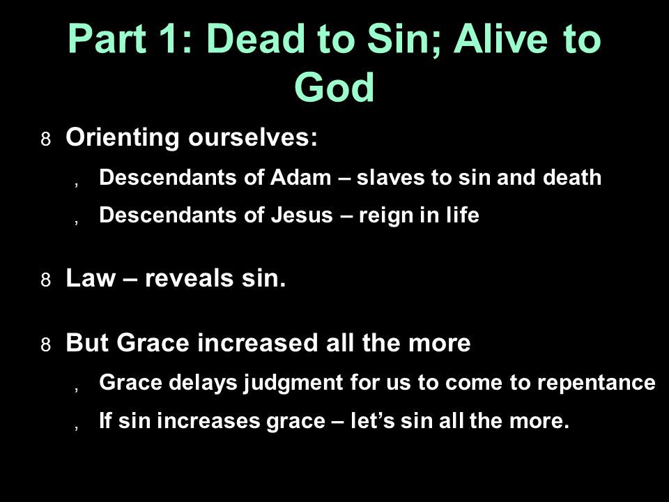 Part 1: Dead to Sin; Alive to God  Orienting ourselves:  Descendants of Adam – slaves to sin and death  Descendants of Jesus – reign in life  Law – reveals sin.