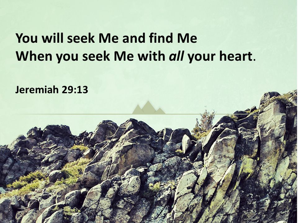You will seek Me and find Me When you seek Me with all your heart. Jeremiah 29:13